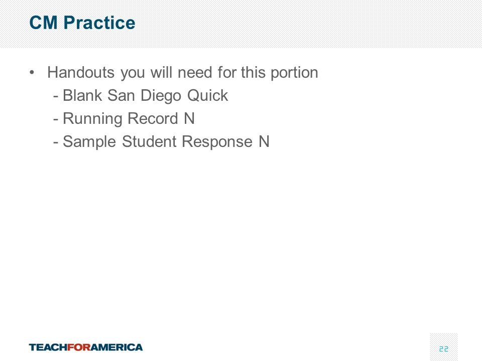 22 CM Practice Handouts you will need for this portion - Blank San Diego Quick - Running Record N - Sample Student Response N
