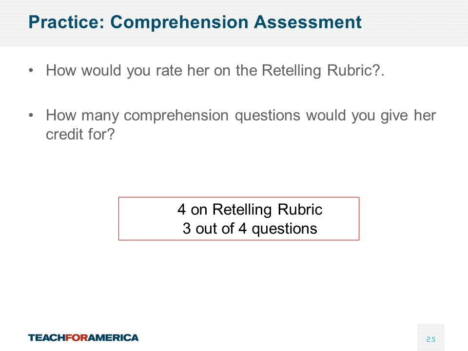 25 Practice: Comprehension Assessment How would you rate her on the Retelling Rubric?. How many comprehension questions would you give her credit for?