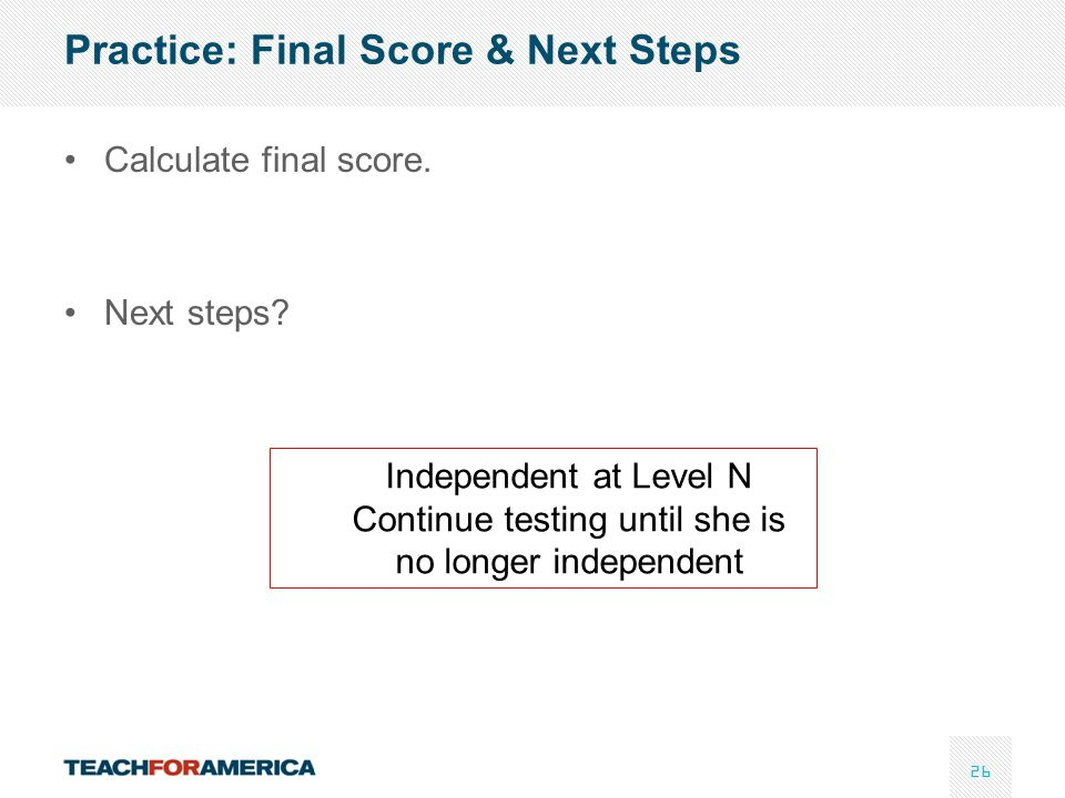 26 Practice: Final Score & Next Steps Calculate final score. Next steps? Independent at Level N Continue testing until she is no longer independent