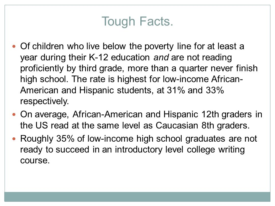 Tough Facts. Of children who live below the poverty line for at least a year during their K-12 education and are not reading proficiently by third gra