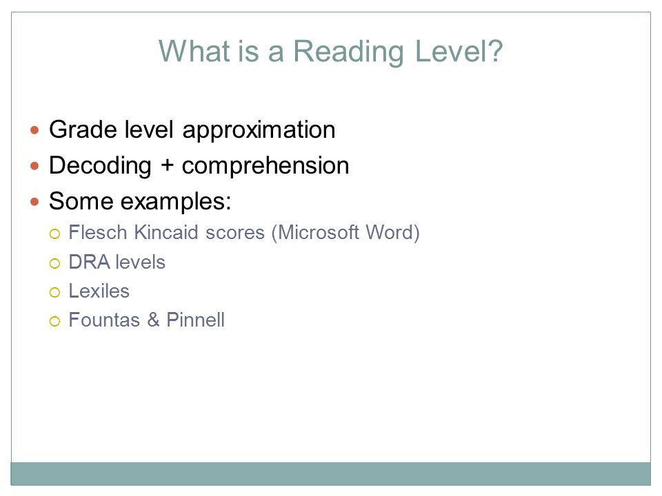 What is a Reading Level? Grade level approximation Decoding + comprehension Some examples:  Flesch Kincaid scores (Microsoft Word)  DRA levels  Lex