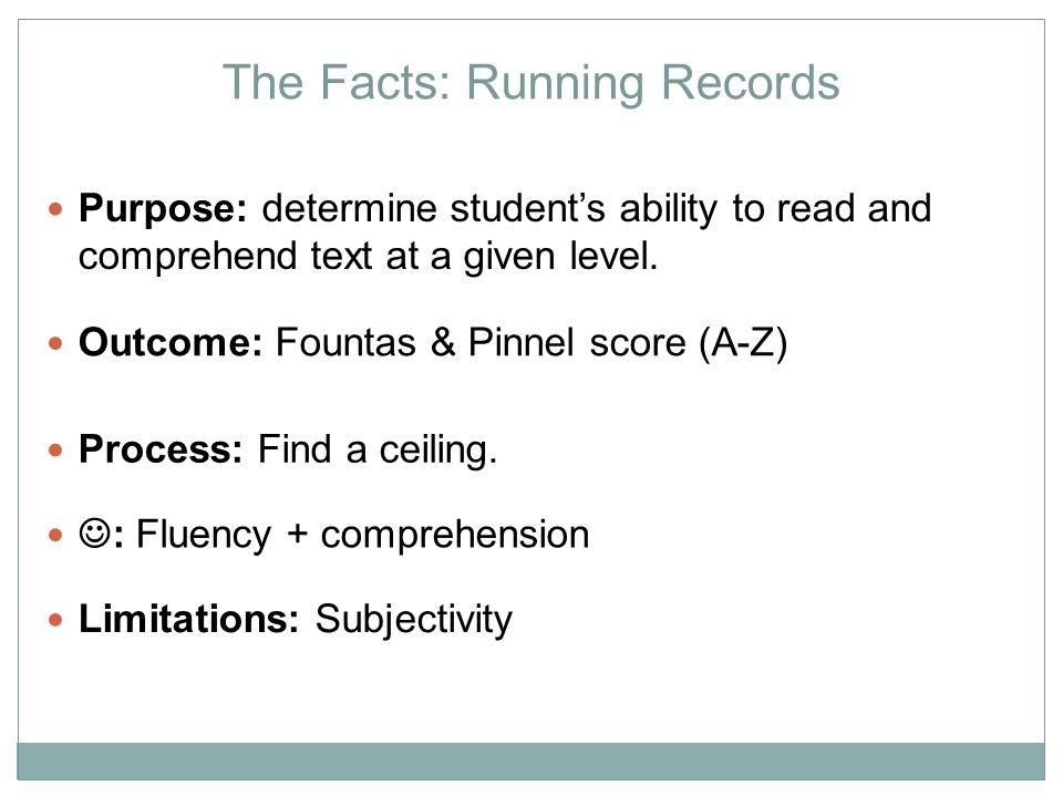 20 Step 4: Assess Comprehension Student finishes reading the rest of the text silently Student gives an oral retelling of the passage Can prompt if necessary, but make note of this Use Retelling Rubric to rate Student answers 4 comprehension questions orally 2 literal questions 2 inferential questions 2 on Retelling Rubric 2/4 comprehension questions correct