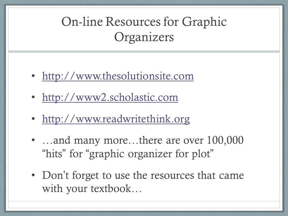 On-line Resources for Graphic Organizers http://www.thesolutionsite.com http://www2.scholastic.com http://www.readwritethink.org …and many more…there are over 100,000 hits for graphic organizer for plot Don't forget to use the resources that came with your textbook…
