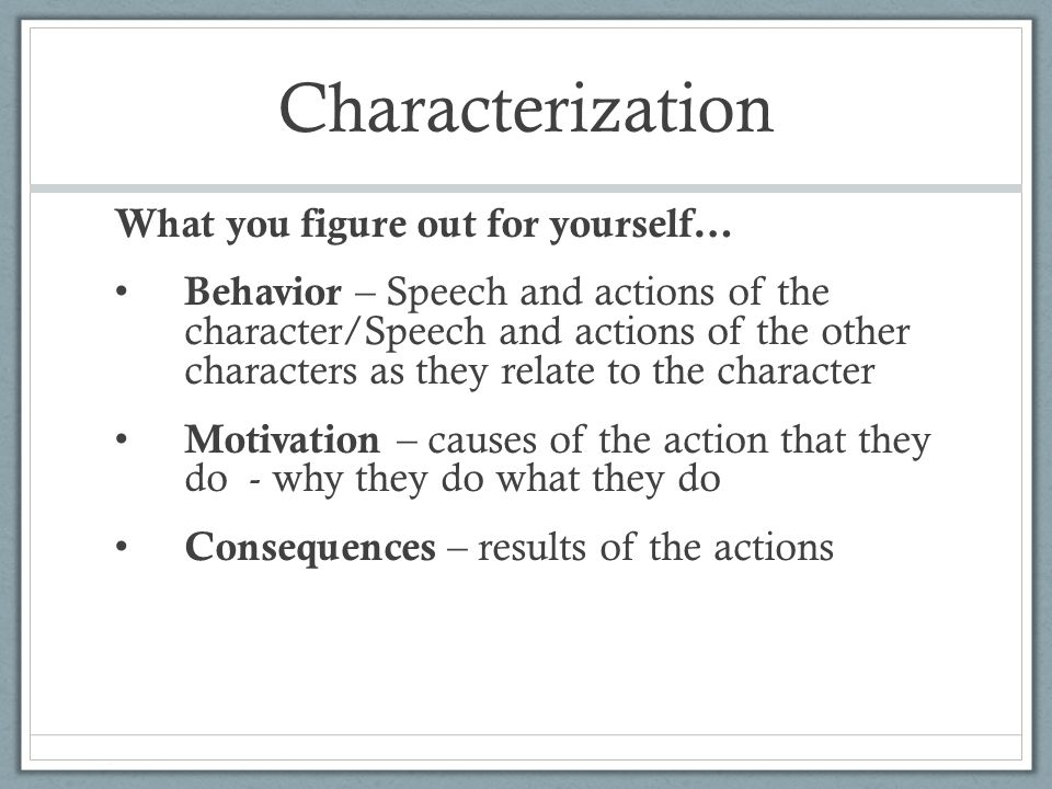 Characterization What you figure out for yourself… Behavior – Speech and actions of the character/Speech and actions of the other characters as they relate to the character Motivation – causes of the action that they do - why they do what they do Consequences – results of the actions