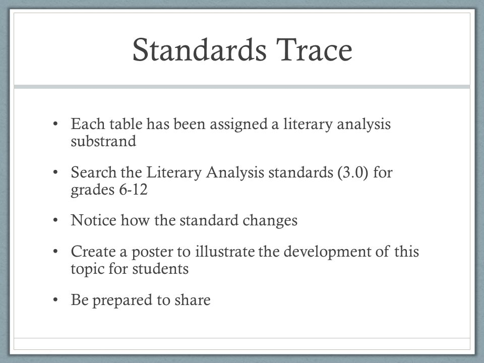 Standards Trace Each table has been assigned a literary analysis substrand Search the Literary Analysis standards (3.0) for grades 6-12 Notice how the standard changes Create a poster to illustrate the development of this topic for students Be prepared to share
