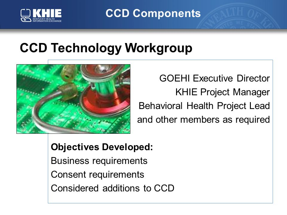 GOEHI Executive Director KHIE Project Manager Behavioral Health Project Lead and other members as required Objectives Developed: Business requirements Consent requirements Considered additions to CCD CCD Components CCD Technology Workgroup