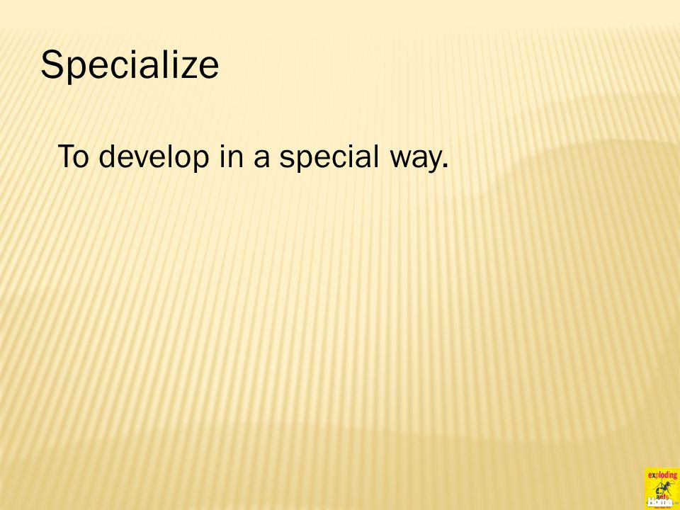 Specialize To develop in a special way.