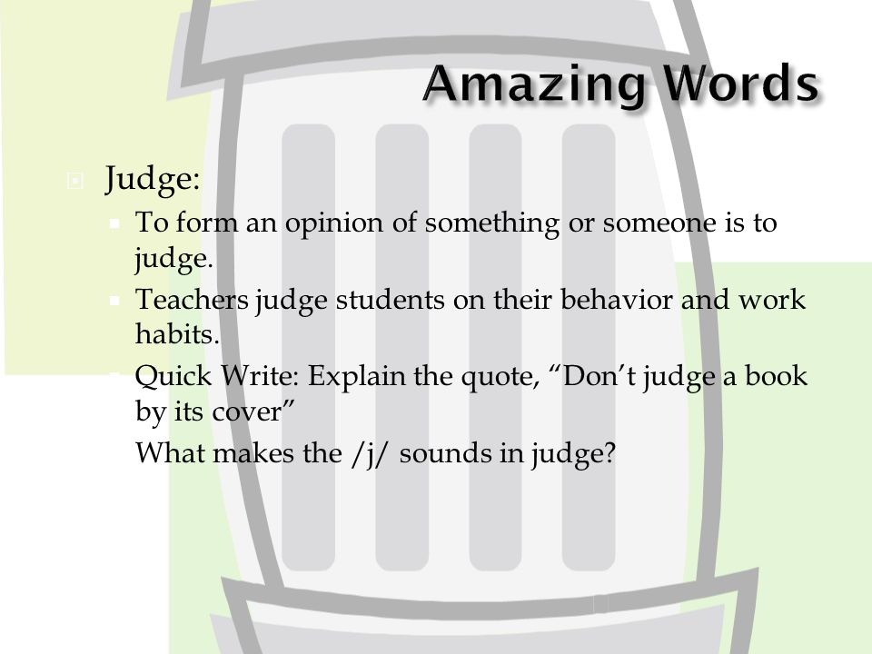  Judge:  To form an opinion of something or someone is to judge.