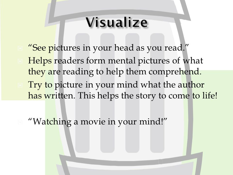  See pictures in your head as you read.  Helps readers form mental pictures of what they are reading to help them comprehend.