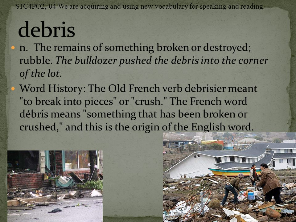 n. The remains of something broken or destroyed; rubble. The bulldozer pushed the debris into the corner of the lot. Word History: The Old French verb
