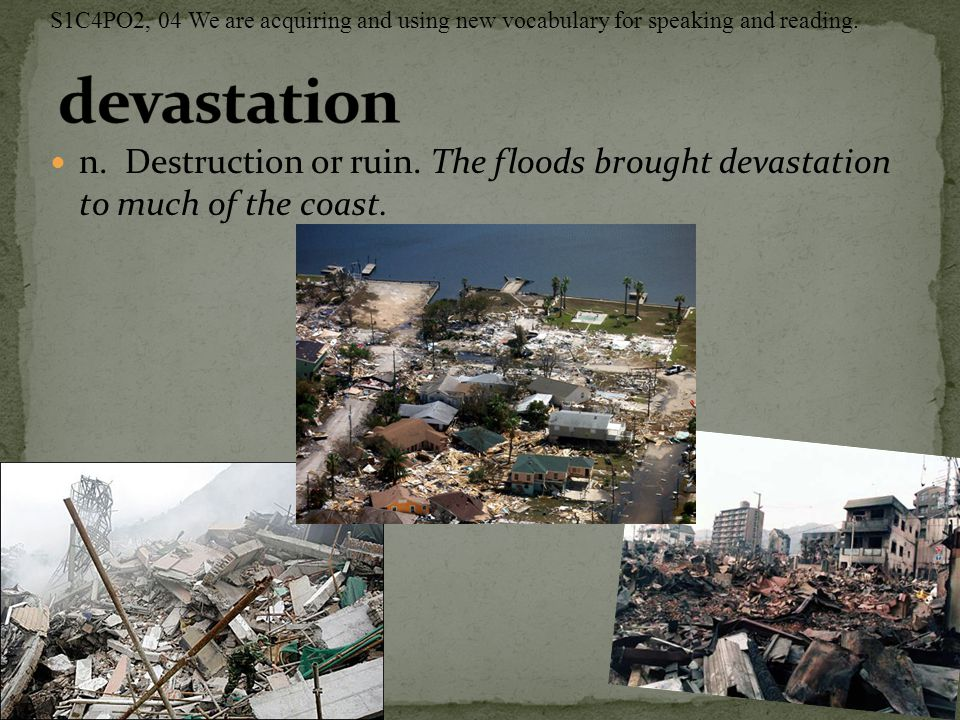 n. Destruction or ruin. The floods brought devastation to much of the coast. S1C4PO2, 04 We are acquiring and using new vocabulary for speaking and re