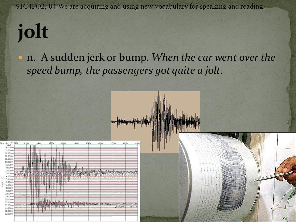 n. A sudden jerk or bump. When the car went over the speed bump, the passengers got quite a jolt.