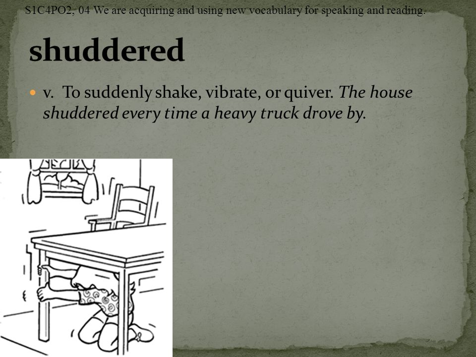 v. To suddenly shake, vibrate, or quiver. The house shuddered every time a heavy truck drove by.