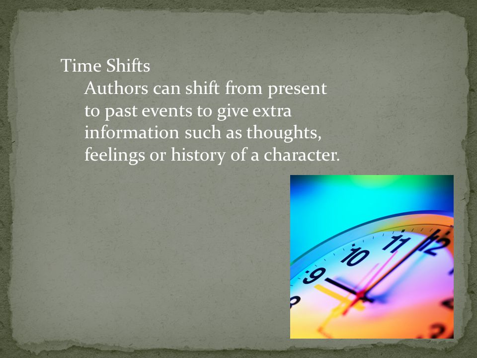 Time Shifts Authors can shift from present to past events to give extra information such as thoughts, feelings or history of a character.