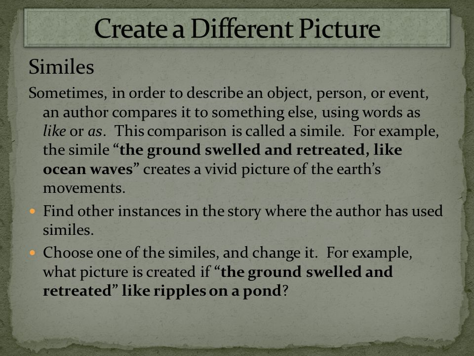 Similes Sometimes, in order to describe an object, person, or event, an author compares it to something else, using words as like or as.