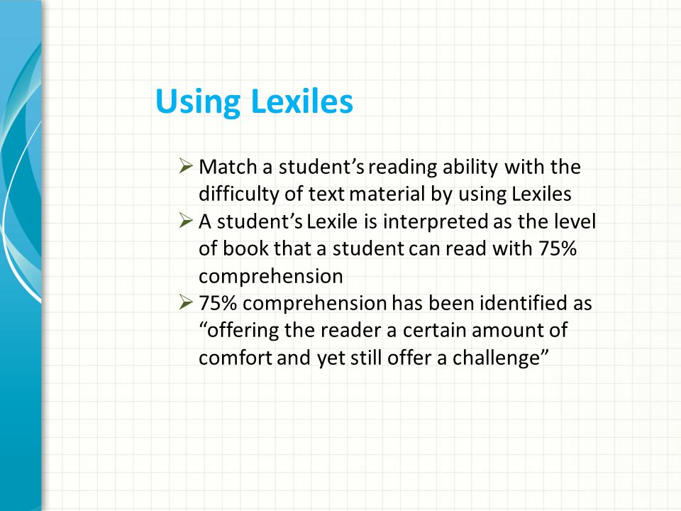  Match a student's reading ability with the difficulty of text material by using Lexiles  A student's Lexile is interpreted as the level of book that a student can read with 75% comprehension  75% comprehension has been identified as offering the reader a certain amount of comfort and yet still offer a challenge Using Lexiles