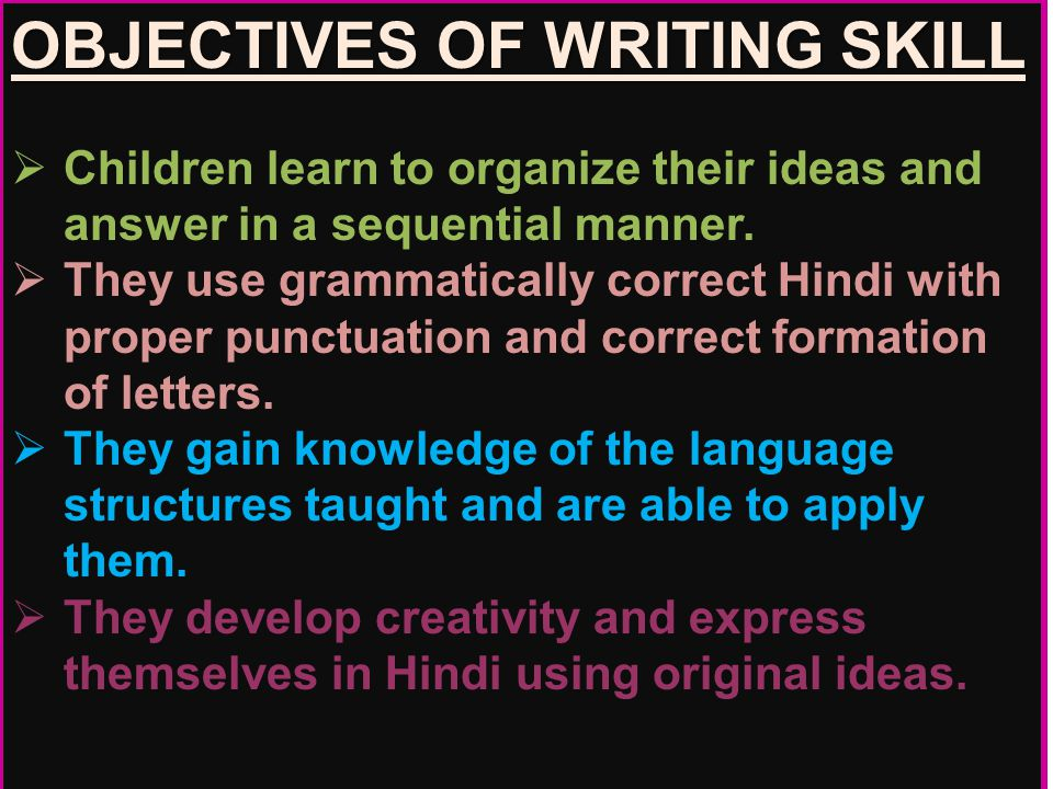 OBJECTIVES OF WRITING SKILL  Children learn to organize their ideas and answer in a sequential manner.