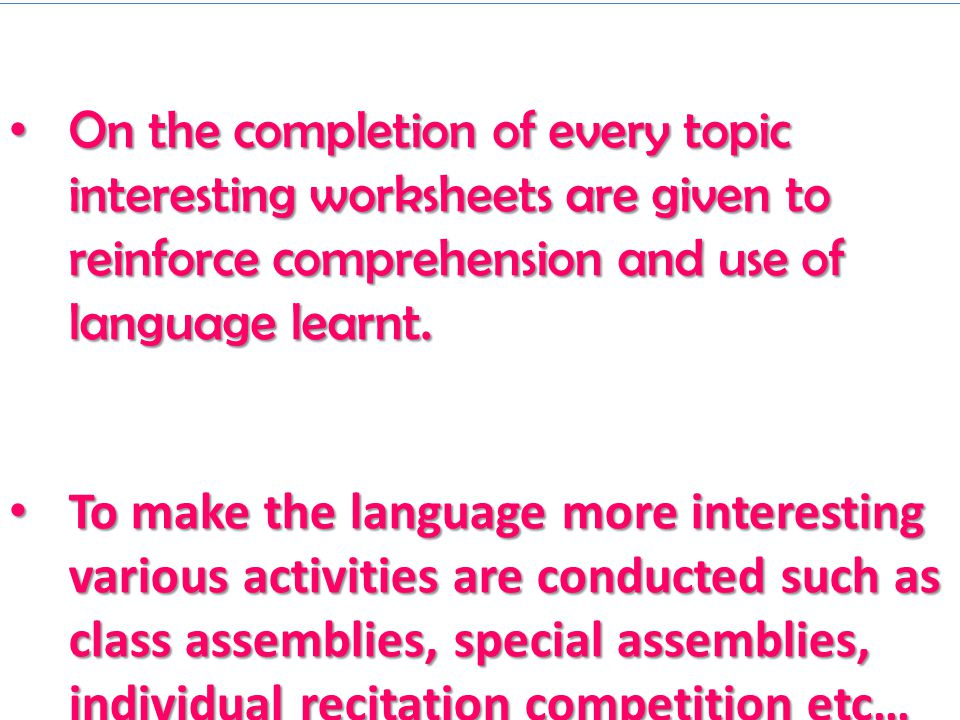 On the completion of every topic interesting worksheets are given to reinforce comprehension and use of language learnt.
