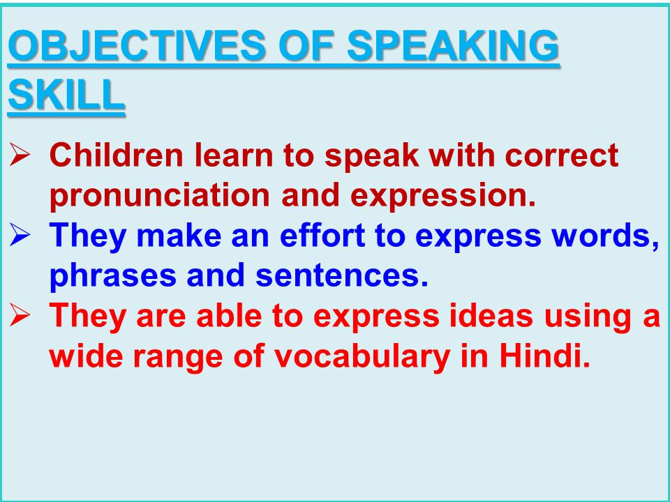 OBJECTIVES OF SPEAKING SKILL  Children learn to speak with correct pronunciation and expression.