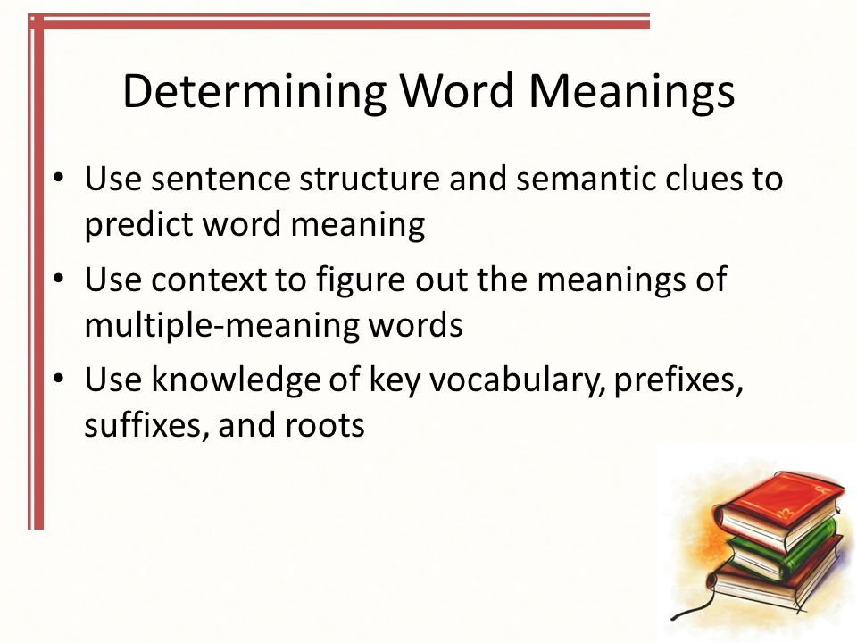 Determining Word Meanings Use sentence structure and semantic clues to predict word meaning Use context to figure out the meanings of multiple-meaning words Use knowledge of key vocabulary, prefixes, suffixes, and roots