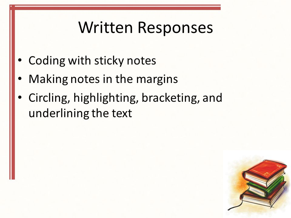 Written Responses Coding with sticky notes Making notes in the margins Circling, highlighting, bracketing, and underlining the text