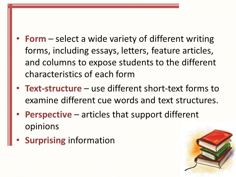 Form – select a wide variety of different writing forms, including essays, letters, feature articles, and columns to expose students to the different characteristics of each form Text-structure – use different short-text forms to examine different cue words and text structures.