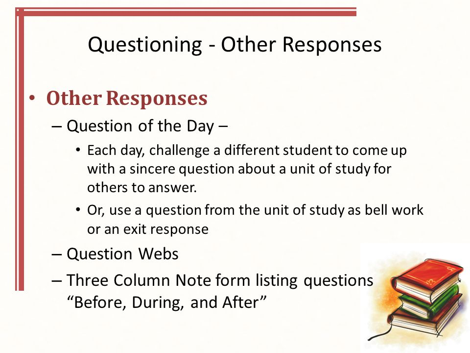 Questioning - Other Responses Other Responses – Question of the Day – Each day, challenge a different student to come up with a sincere question about a unit of study for others to answer.