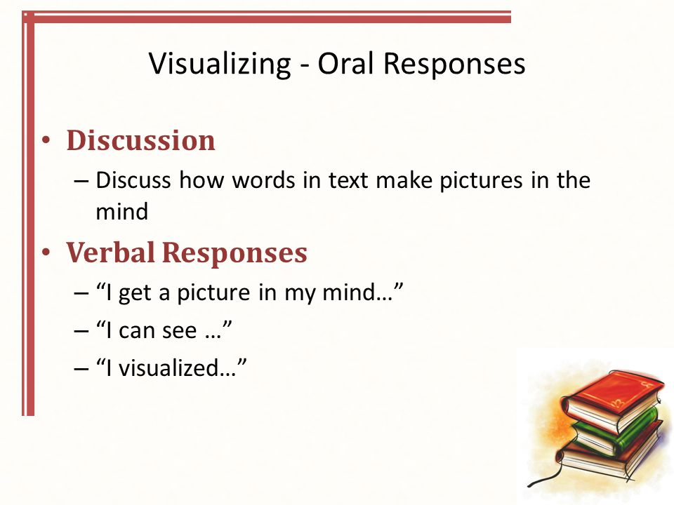 Visualizing - Oral Responses Discussion – Discuss how words in text make pictures in the mind Verbal Responses – I get a picture in my mind… – I can see … – I visualized…