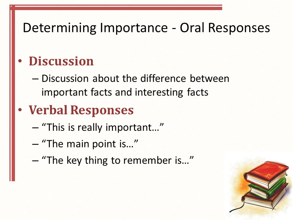 Determining Importance - Oral Responses Discussion – Discussion about the difference between important facts and interesting facts Verbal Responses – This is really important… – The main point is… – The key thing to remember is…