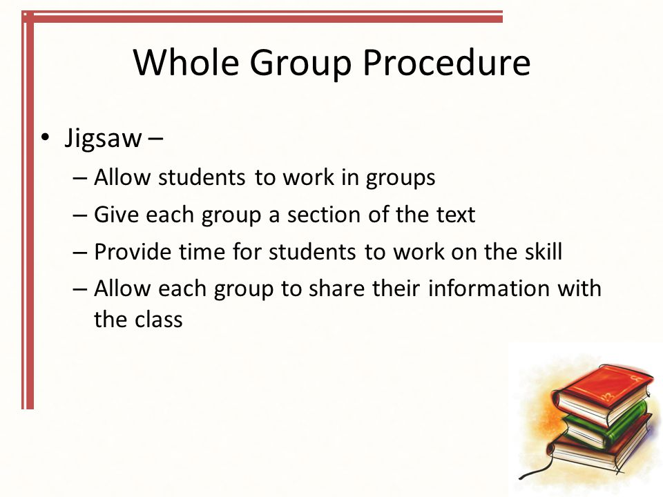 Whole Group Procedure Jigsaw – – Allow students to work in groups – Give each group a section of the text – Provide time for students to work on the skill – Allow each group to share their information with the class