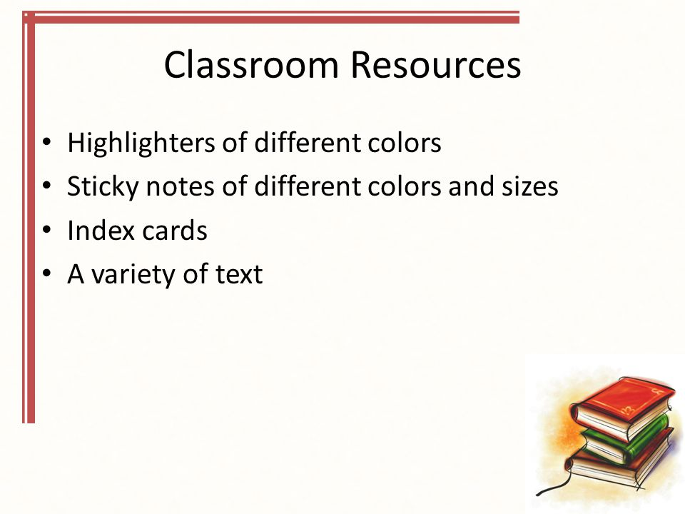 Classroom Resources Highlighters of different colors Sticky notes of different colors and sizes Index cards A variety of text