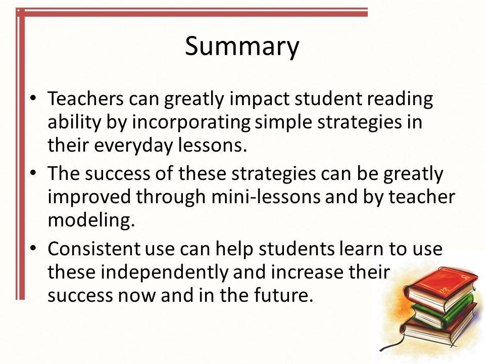 Summary Teachers can greatly impact student reading ability by incorporating simple strategies in their everyday lessons.