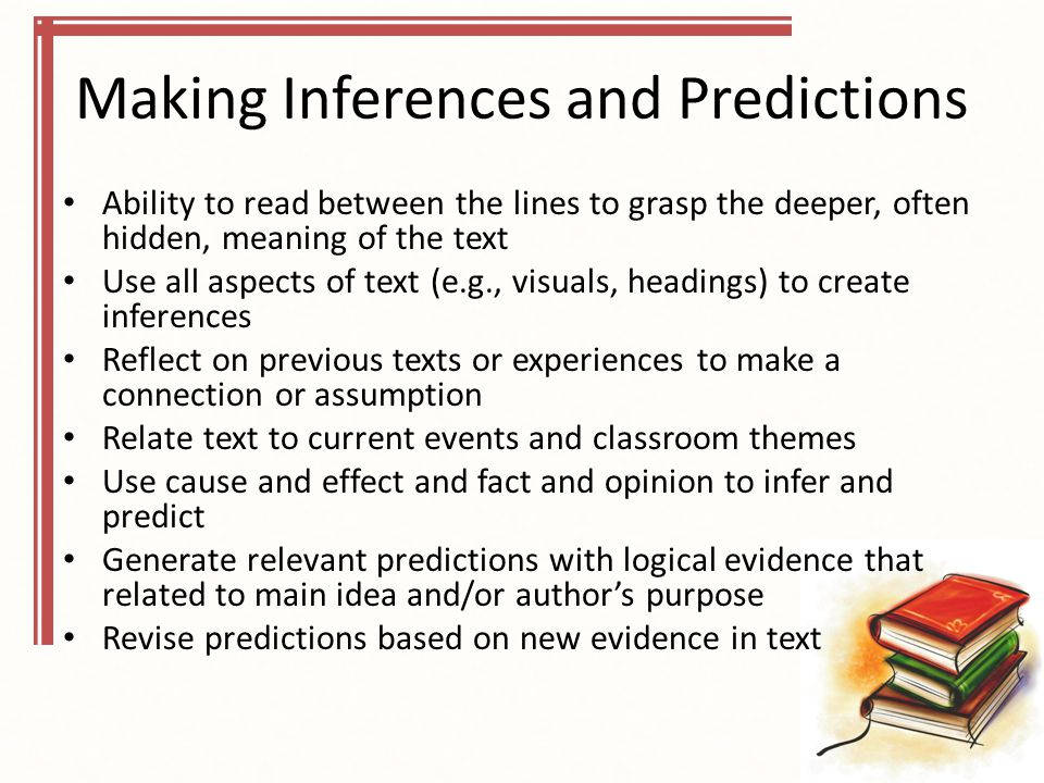 Making Inferences and Predictions Ability to read between the lines to grasp the deeper, often hidden, meaning of the text Use all aspects of text (e.g., visuals, headings) to create inferences Reflect on previous texts or experiences to make a connection or assumption Relate text to current events and classroom themes Use cause and effect and fact and opinion to infer and predict Generate relevant predictions with logical evidence that related to main idea and/or author's purpose Revise predictions based on new evidence in text