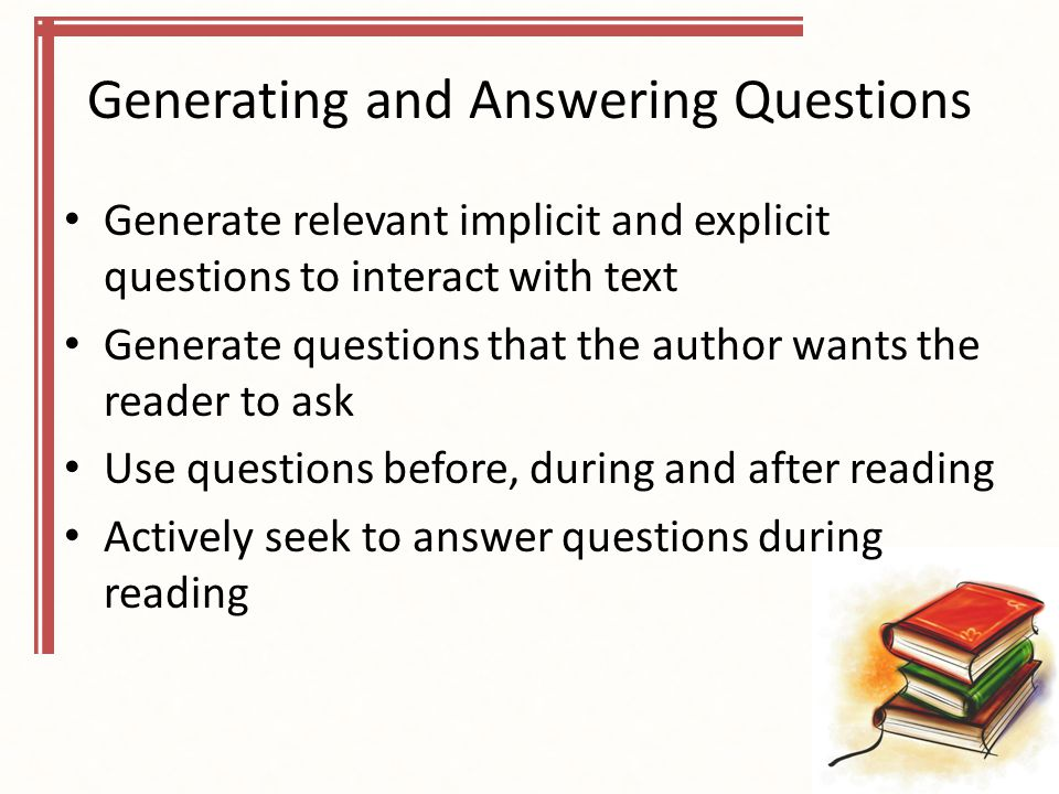 Generating and Answering Questions Generate relevant implicit and explicit questions to interact with text Generate questions that the author wants the reader to ask Use questions before, during and after reading Actively seek to answer questions during reading