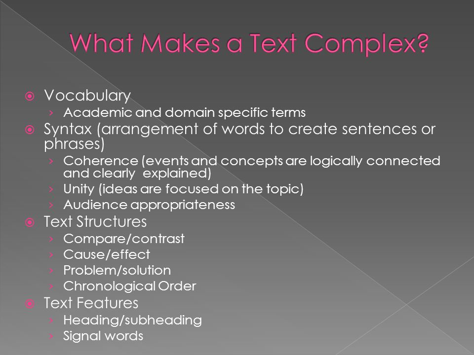  Vocabulary › Academic and domain specific terms  Syntax (arrangement of words to create sentences or phrases) › Coherence (events and concepts are logically connected and clearly explained) › Unity (ideas are focused on the topic) › Audience appropriateness  Text Structures › Compare/contrast › Cause/effect › Problem/solution › Chronological Order  Text Features › Heading/subheading › Signal words