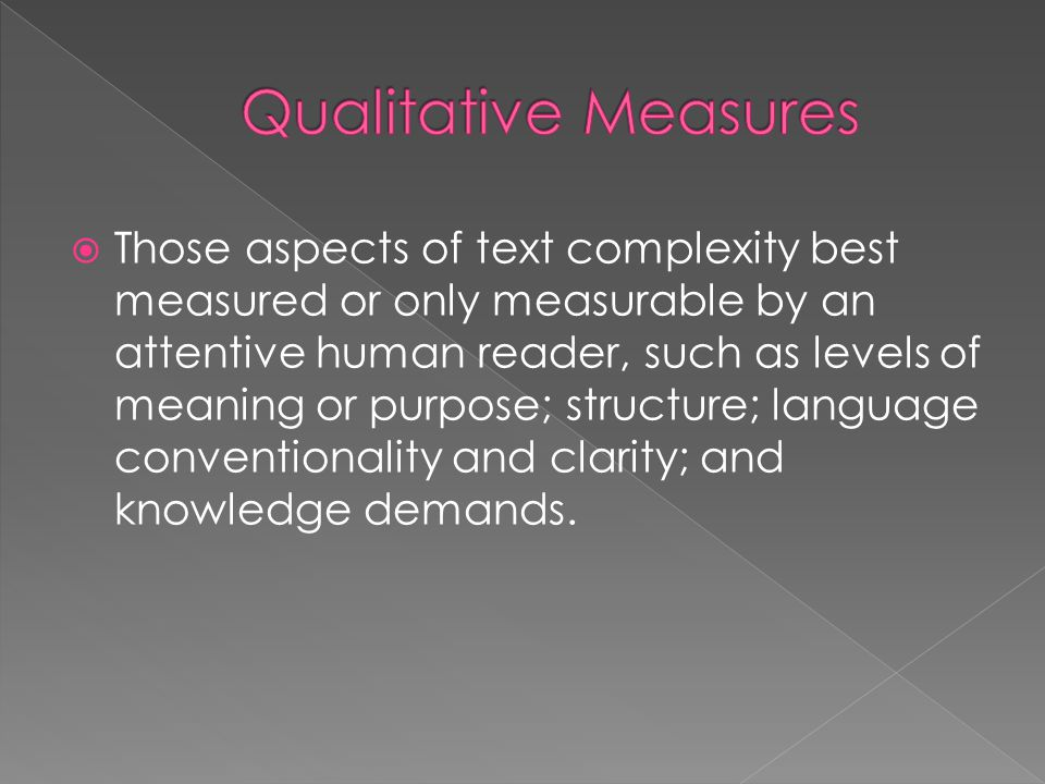  Those aspects of text complexity, such as word length or frequency, sentence length, and text cohesion, that are difficult if not impossible for a human reader to evaluate efficiently.