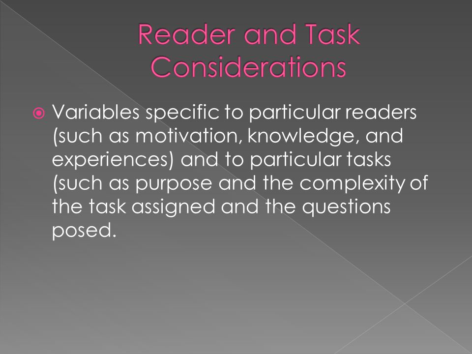  Variables specific to particular readers (such as motivation, knowledge, and experiences) and to particular tasks (such as purpose and the complexity of the task assigned and the questions posed.