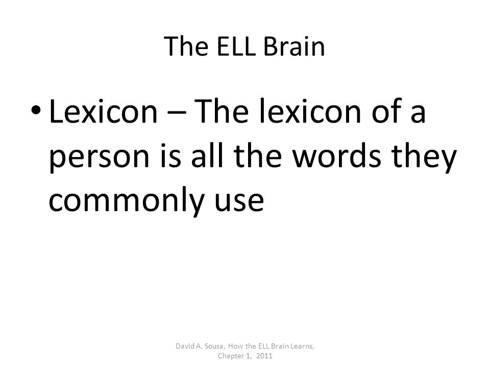 The ELL Brain Lexicon – The lexicon of a person is all the words they commonly use David A. Sousa, How the ELL Brain Learns, Chapter 1, 2011