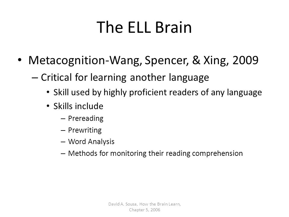 The ELL Brain Metacognition-Wang, Spencer, & Xing, 2009 – Critical for learning another language Skill used by highly proficient readers of any langua