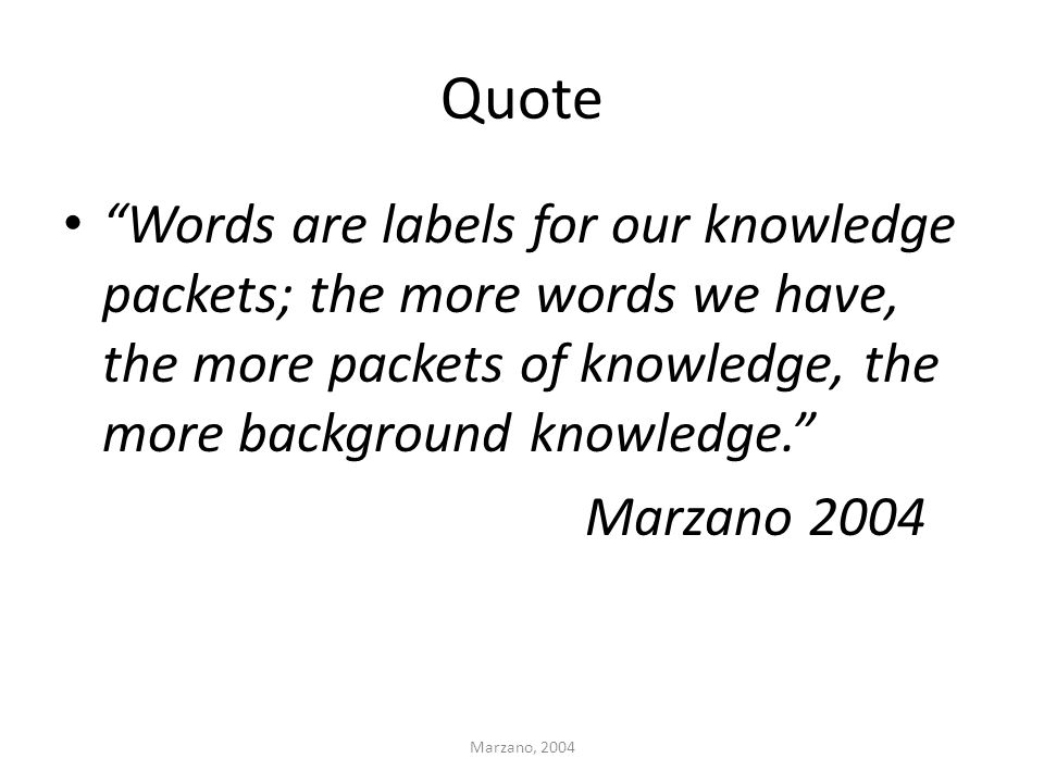 "Quote ""Words are labels for our knowledge packets; the more words we have, the more packets of knowledge, the more background knowledge."" Marzano 2004"