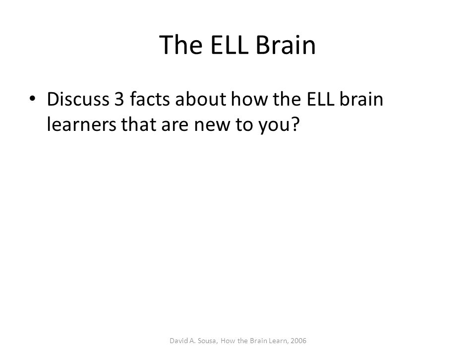 The ELL Brain Discuss 3 facts about how the ELL brain learners that are new to you? David A. Sousa, How the Brain Learn, 2006