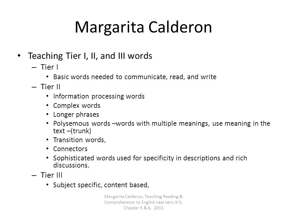 Margarita Calderon Teaching Tier I, II, and III words – Tier I Basic words needed to communicate, read, and write – Tier II Information processing wor