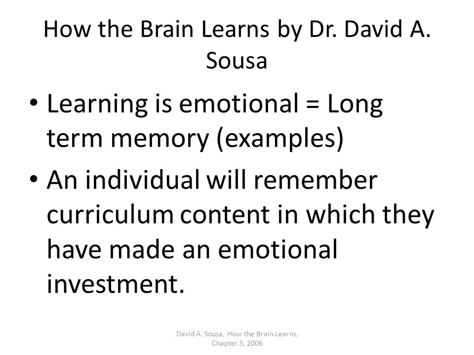 How the Brain Learns by Dr. David A. Sousa Learning is emotional = Long term memory (examples) An individual will remember curriculum content in which