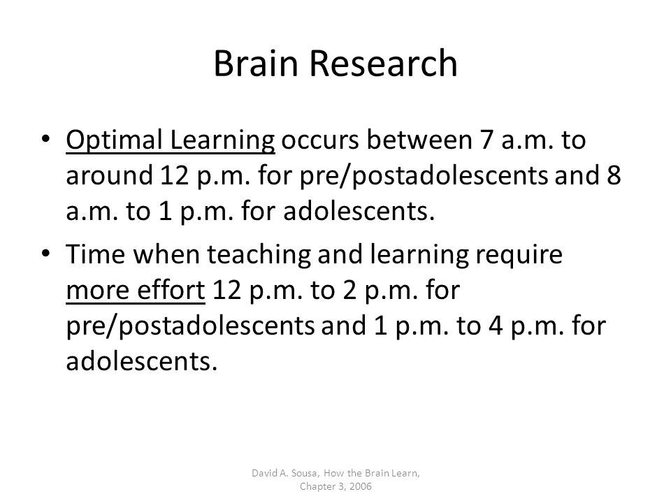 Brain Research Optimal Learning occurs between 7 a.m. to around 12 p.m. for pre/postadolescents and 8 a.m. to 1 p.m. for adolescents. Time when teachi
