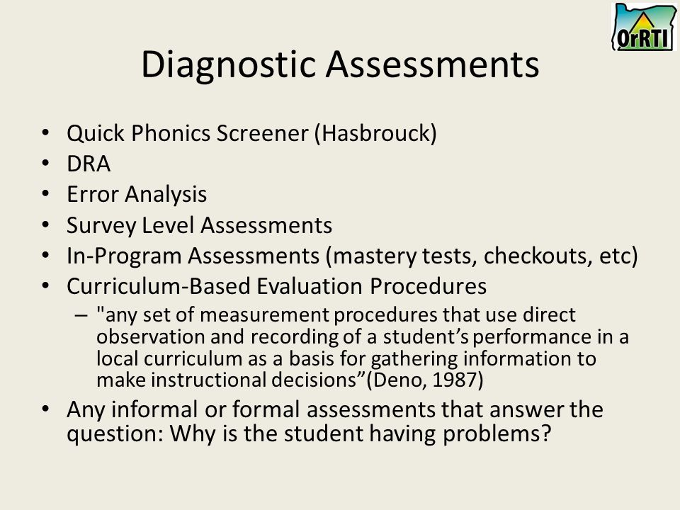 Diagnostic Assessments Quick Phonics Screener (Hasbrouck) DRA Error Analysis Survey Level Assessments In-Program Assessments (mastery tests, checkouts, etc) Curriculum-Based Evaluation Procedures – any set of measurement procedures that use direct observation and recording of a student's performance in a local curriculum as a basis for gathering information to make instructional decisions (Deno, 1987) Any informal or formal assessments that answer the question: Why is the student having problems