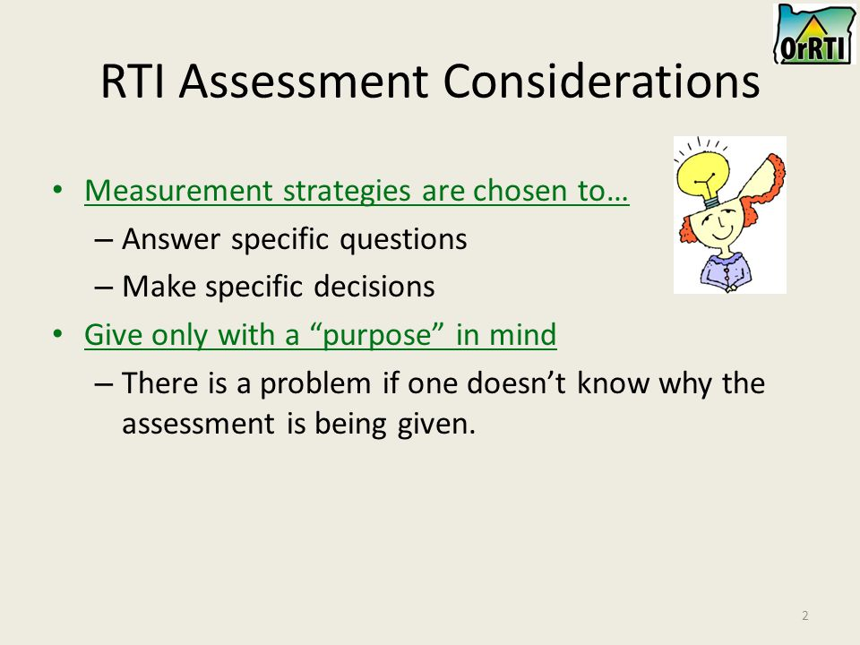 2 RTI Assessment Considerations Measurement strategies are chosen to… – Answer specific questions – Make specific decisions Give only with a purpose in mind – There is a problem if one doesn't know why the assessment is being given.