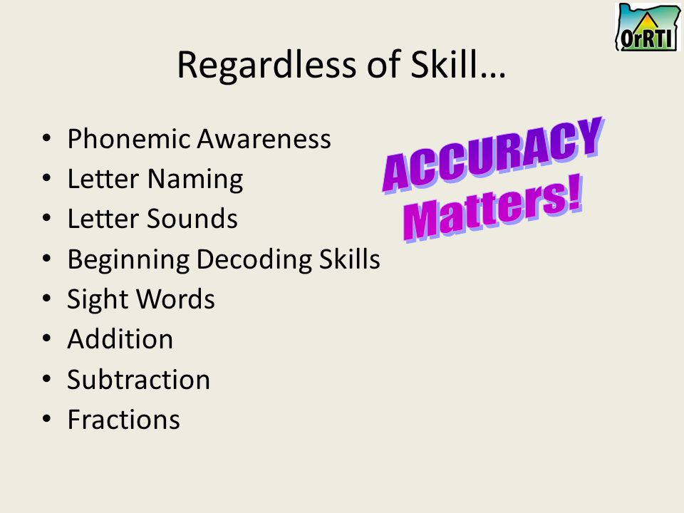Regardless of Skill… Phonemic Awareness Letter Naming Letter Sounds Beginning Decoding Skills Sight Words Addition Subtraction Fractions