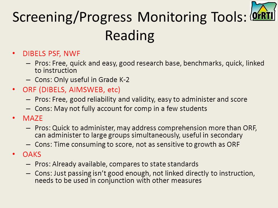 Screening/Progress Monitoring Tools: Reading DIBELS PSF, NWF – Pros: Free, quick and easy, good research base, benchmarks, quick, linked to instruction – Cons: Only useful in Grade K-2 ORF (DIBELS, AIMSWEB, etc) – Pros: Free, good reliability and validity, easy to administer and score – Cons: May not fully account for comp in a few students MAZE – Pros: Quick to administer, may address comprehension more than ORF, can administer to large groups simultaneously, useful in secondary – Cons: Time consuming to score, not as sensitive to growth as ORF OAKS – Pros: Already available, compares to state standards – Cons: Just passing isn't good enough, not linked directly to instruction, needs to be used in conjunction with other measures