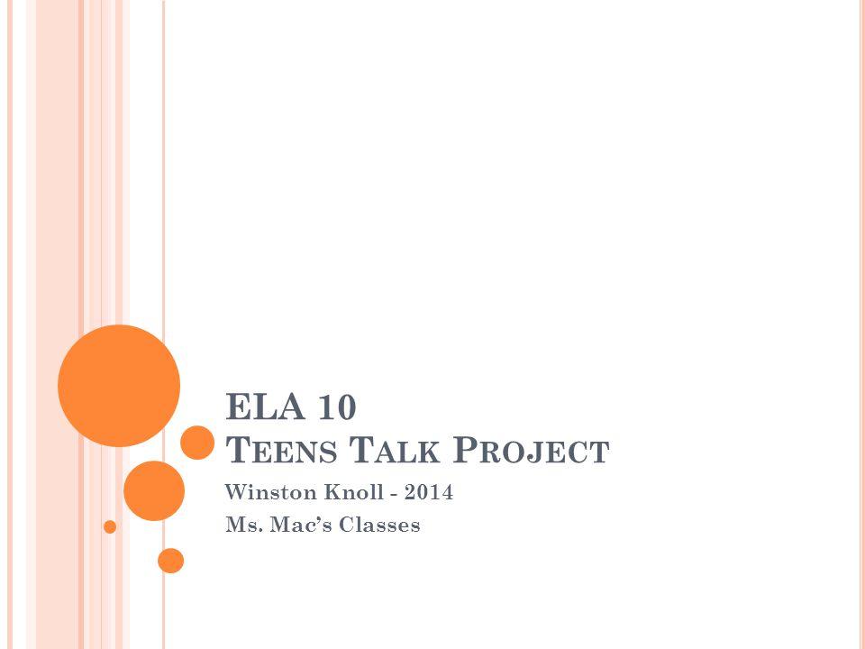 ELA 10 T EENS T ALK P ROJECT Winston Knoll - 2014 Ms. Mac's Classes