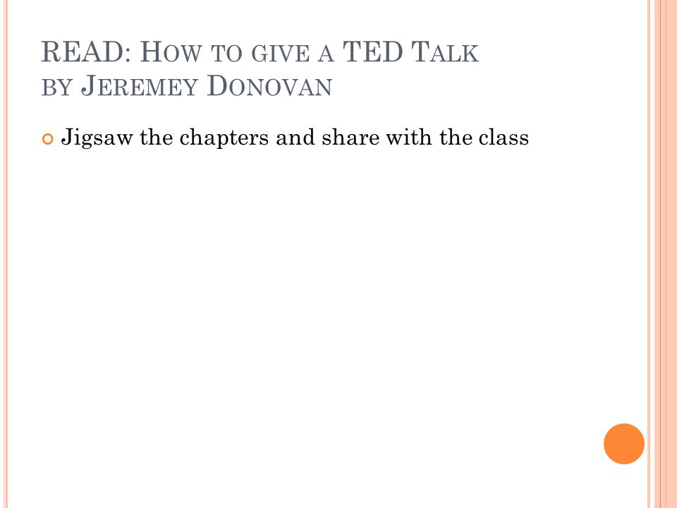 READ: H OW TO GIVE A TED T ALK BY J EREMEY D ONOVAN Jigsaw the chapters and share with the class